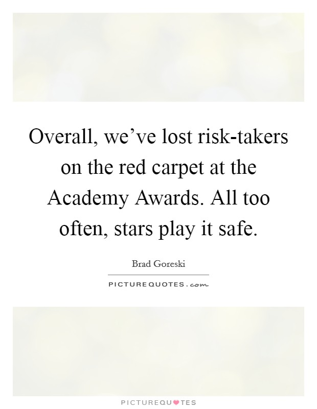 Overall, we've lost risk-takers on the red carpet at the Academy Awards. All too often, stars play it safe Picture Quote #1