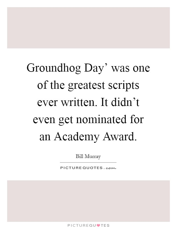Groundhog Day' was one of the greatest scripts ever written. It didn't even get nominated for an Academy Award Picture Quote #1