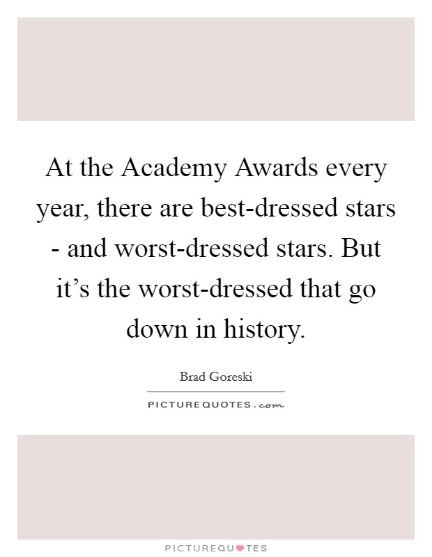 At the Academy Awards every year, there are best-dressed stars - and worst-dressed stars. But it's the worst-dressed that go down in history Picture Quote #1