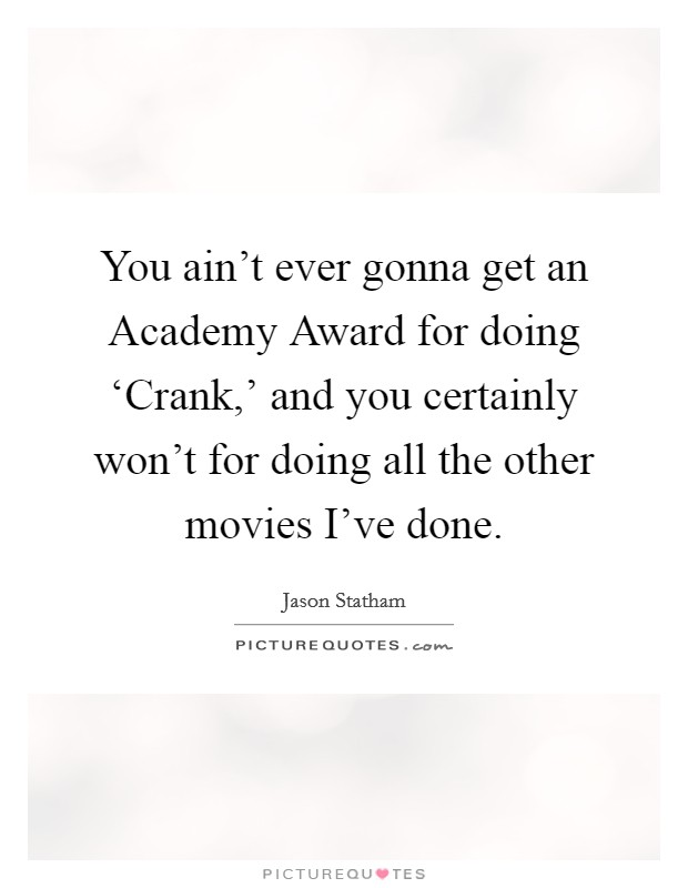 You ain't ever gonna get an Academy Award for doing 'Crank,' and you certainly won't for doing all the other movies I've done Picture Quote #1