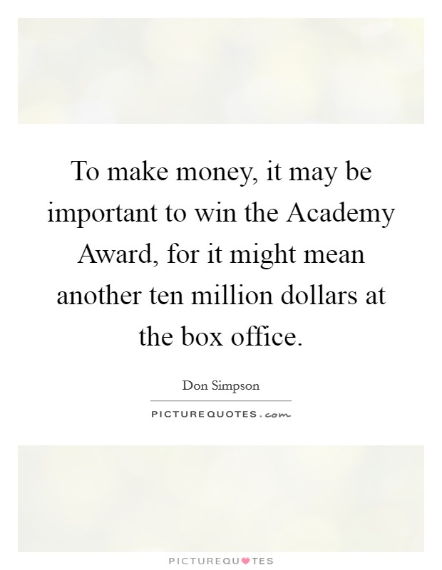 To make money, it may be important to win the Academy Award, for it might mean another ten million dollars at the box office Picture Quote #1