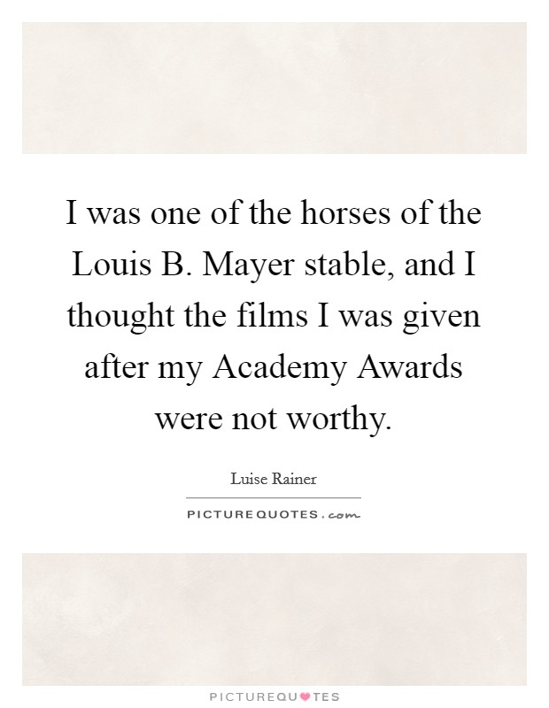 I was one of the horses of the Louis B. Mayer stable, and I thought the films I was given after my Academy Awards were not worthy Picture Quote #1