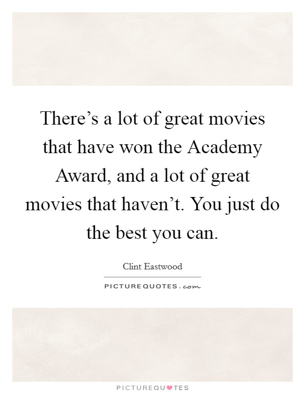 There's a lot of great movies that have won the Academy Award, and a lot of great movies that haven't. You just do the best you can Picture Quote #1