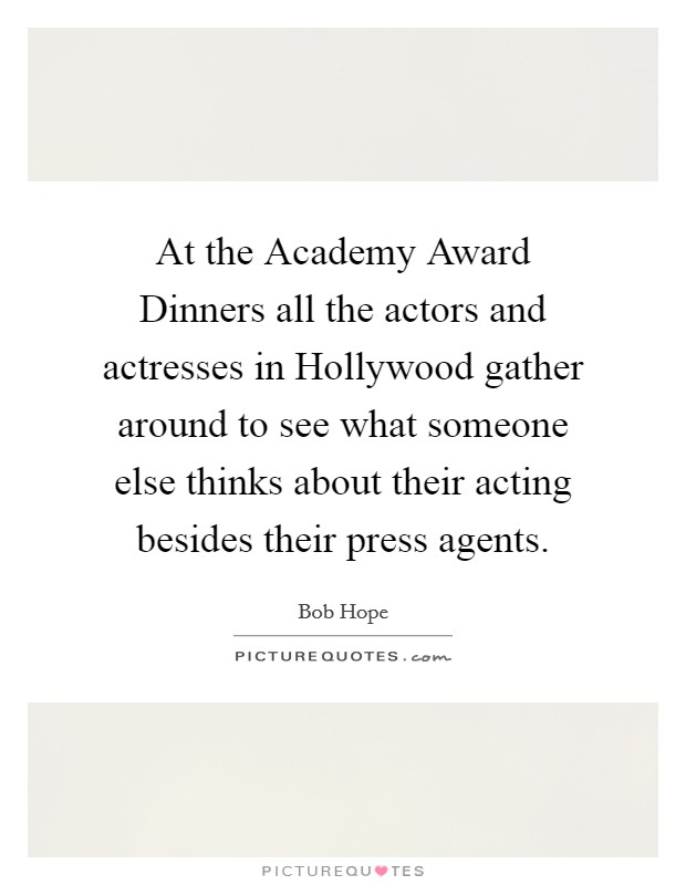 At the Academy Award Dinners all the actors and actresses in Hollywood gather around to see what someone else thinks about their acting besides their press agents Picture Quote #1