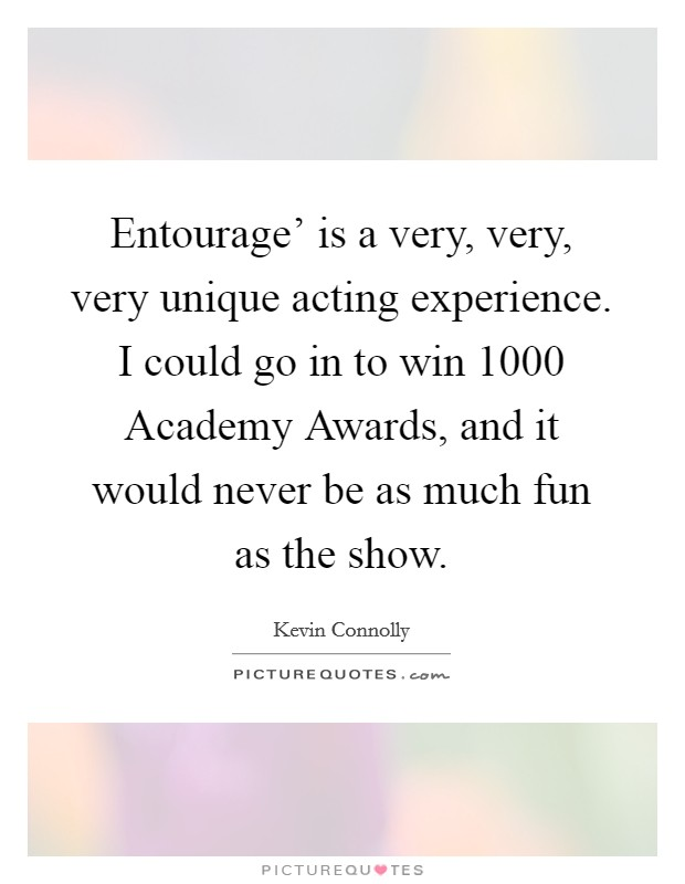 Entourage' is a very, very, very unique acting experience. I could go in to win 1000 Academy Awards, and it would never be as much fun as the show Picture Quote #1