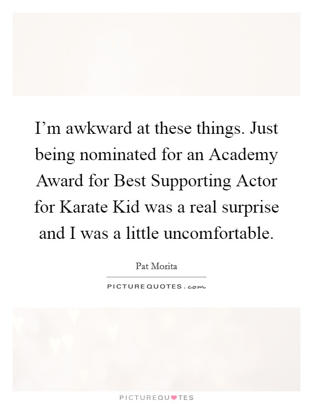 I'm awkward at these things. Just being nominated for an Academy Award for Best Supporting Actor for Karate Kid was a real surprise and I was a little uncomfortable Picture Quote #1