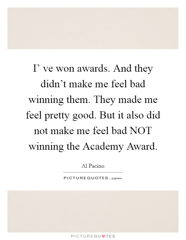I' ve won awards. And they didn't make me feel bad winning them. They made me feel pretty good. But it also did not make me feel bad NOT winning the Academy Award Picture Quote #1