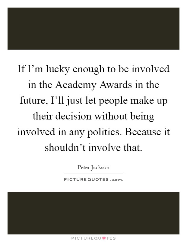 If I'm lucky enough to be involved in the Academy Awards in the future, I'll just let people make up their decision without being involved in any politics. Because it shouldn't involve that Picture Quote #1