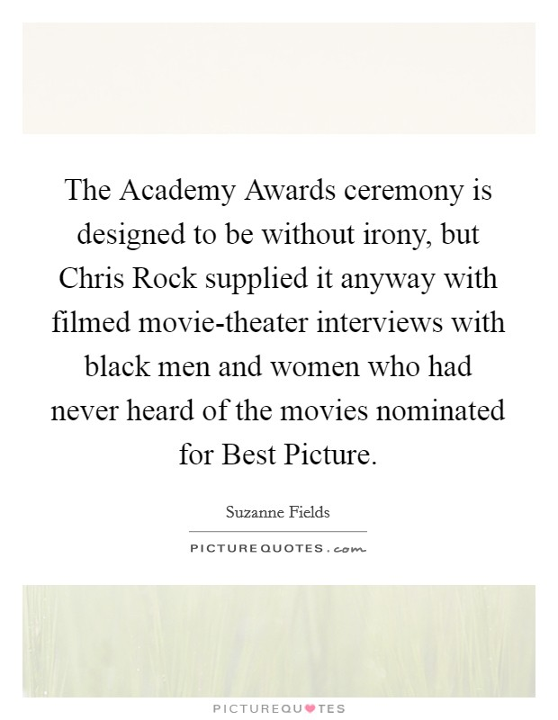 The Academy Awards ceremony is designed to be without irony, but Chris Rock supplied it anyway with filmed movie-theater interviews with black men and women who had never heard of the movies nominated for Best Picture Picture Quote #1