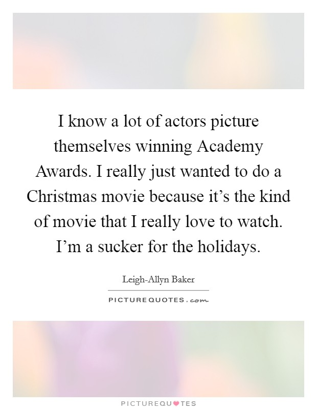 I know a lot of actors picture themselves winning Academy Awards. I really just wanted to do a Christmas movie because it's the kind of movie that I really love to watch. I'm a sucker for the holidays Picture Quote #1
