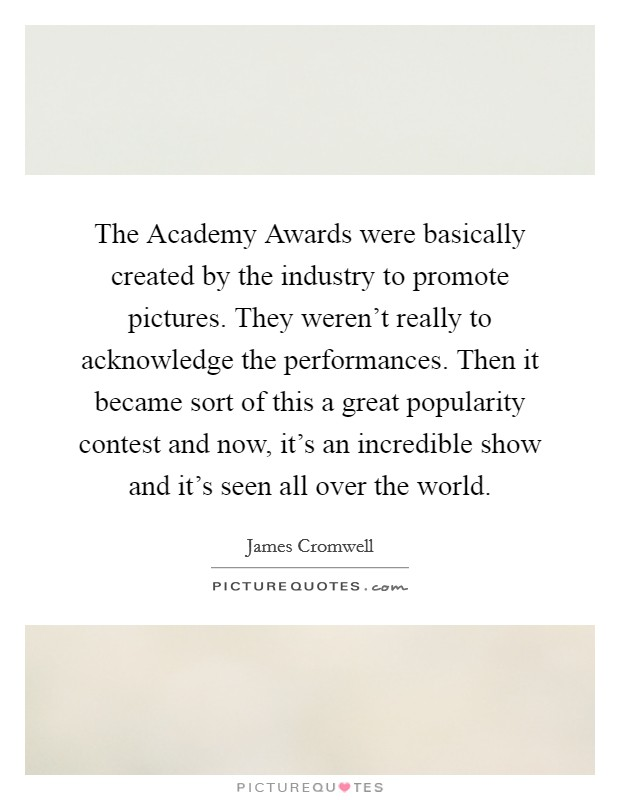 The Academy Awards were basically created by the industry to promote pictures. They weren't really to acknowledge the performances. Then it became sort of this a great popularity contest and now, it's an incredible show and it's seen all over the world Picture Quote #1