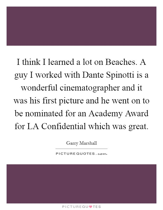 I think I learned a lot on Beaches. A guy I worked with Dante Spinotti is a wonderful cinematographer and it was his first picture and he went on to be nominated for an Academy Award for LA Confidential which was great Picture Quote #1