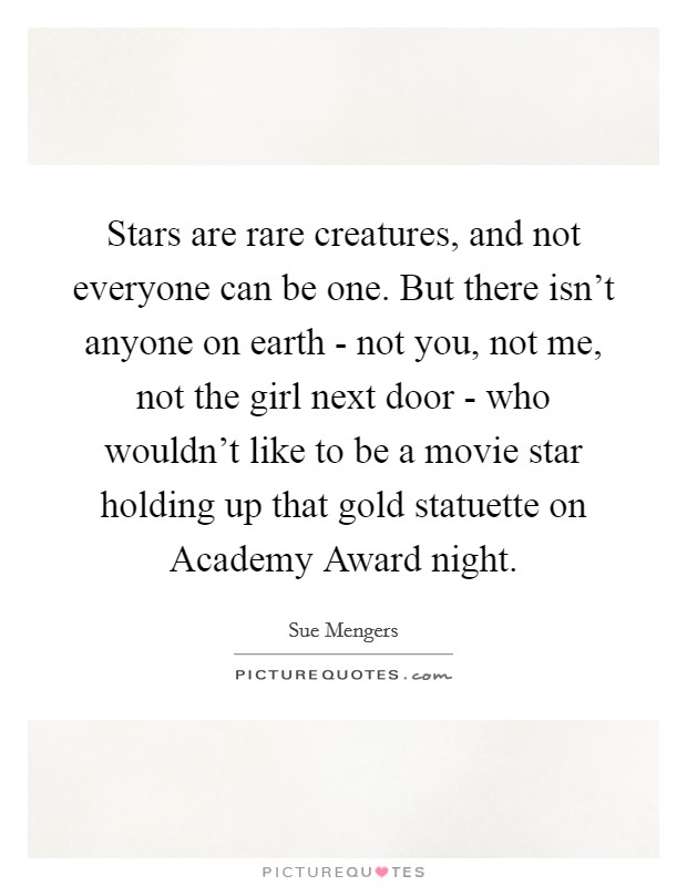 Stars are rare creatures, and not everyone can be one. But there isn't anyone on earth - not you, not me, not the girl next door - who wouldn't like to be a movie star holding up that gold statuette on Academy Award night Picture Quote #1