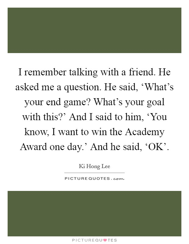 I remember talking with a friend. He asked me a question. He said, 'What's your end game? What's your goal with this?' And I said to him, 'You know, I want to win the Academy Award one day.' And he said, 'OK' Picture Quote #1