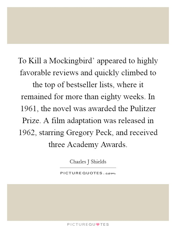 To Kill a Mockingbird' appeared to highly favorable reviews and quickly climbed to the top of bestseller lists, where it remained for more than eighty weeks. In 1961, the novel was awarded the Pulitzer Prize. A film adaptation was released in 1962, starring Gregory Peck, and received three Academy Awards Picture Quote #1