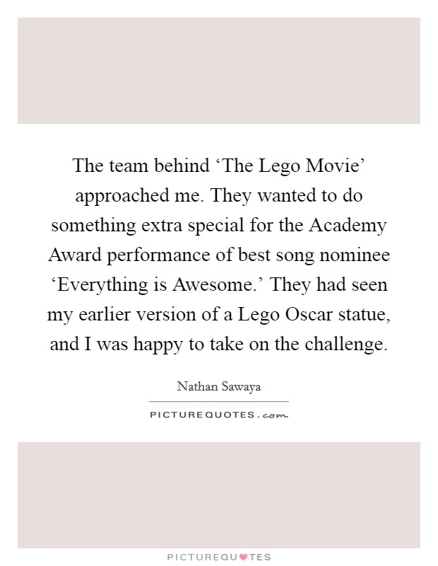 The team behind 'The Lego Movie' approached me. They wanted to do something extra special for the Academy Award performance of best song nominee 'Everything is Awesome.' They had seen my earlier version of a Lego Oscar statue, and I was happy to take on the challenge Picture Quote #1