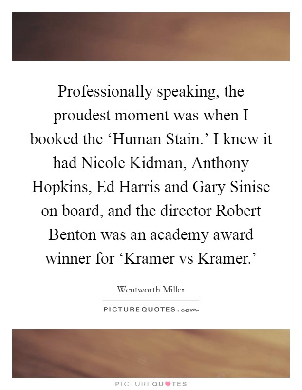 Professionally speaking, the proudest moment was when I booked the 'Human Stain.' I knew it had Nicole Kidman, Anthony Hopkins, Ed Harris and Gary Sinise on board, and the director Robert Benton was an academy award winner for 'Kramer vs Kramer.' Picture Quote #1