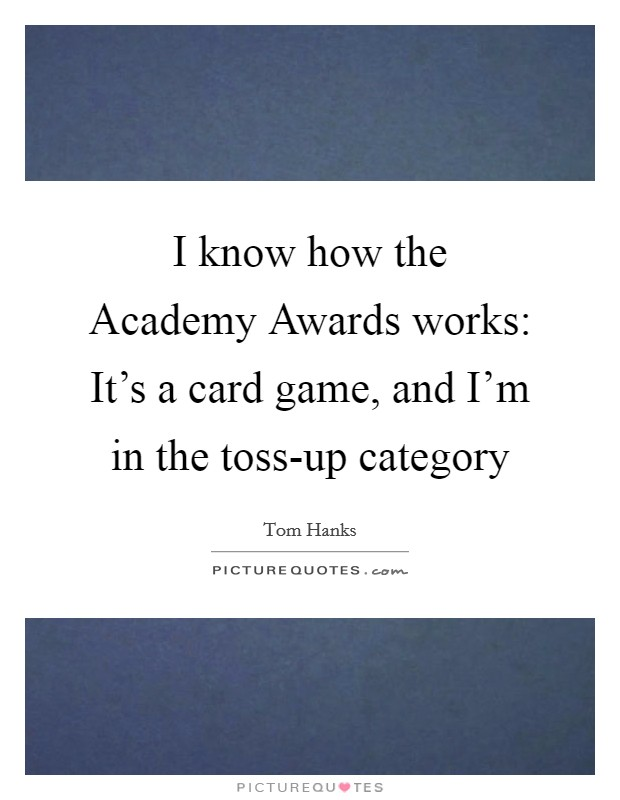 I know how the Academy Awards works: It's a card game, and I'm in the toss-up category Picture Quote #1