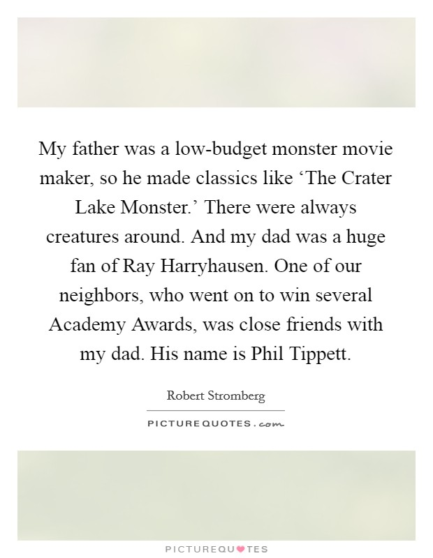 My father was a low-budget monster movie maker, so he made classics like 'The Crater Lake Monster.' There were always creatures around. And my dad was a huge fan of Ray Harryhausen. One of our neighbors, who went on to win several Academy Awards, was close friends with my dad. His name is Phil Tippett Picture Quote #1