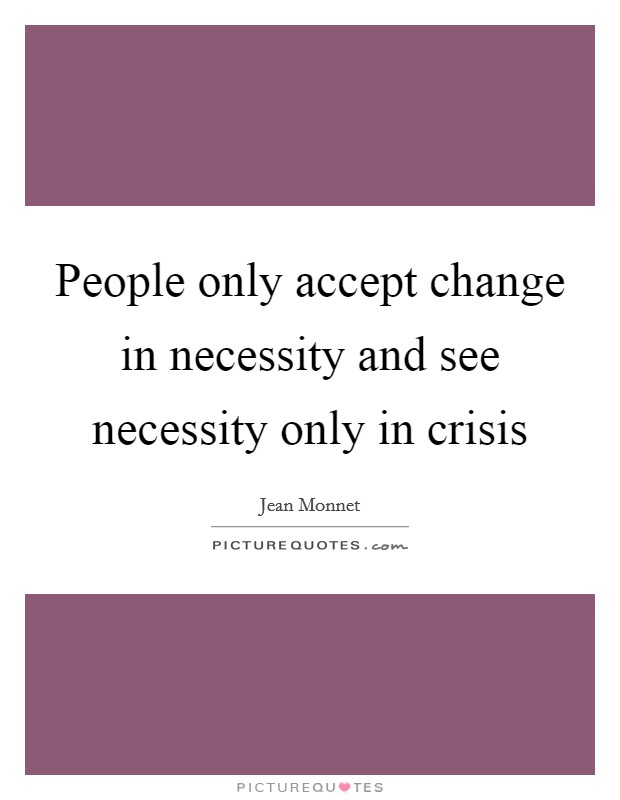 People only accept change in necessity and see necessity only in crisis Picture Quote #1