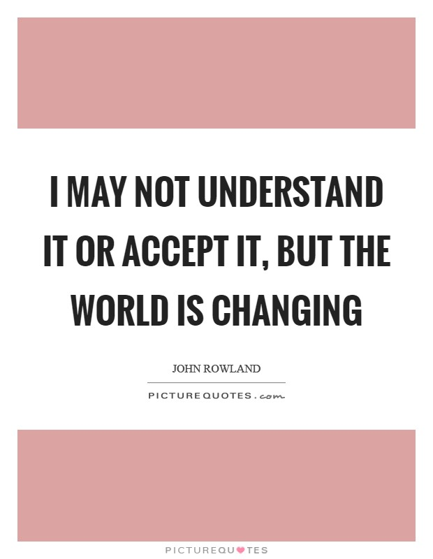 I may not understand it or accept it, but the world is changing Picture Quote #1