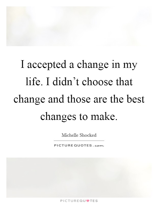 I accepted a change in my life. I didn't choose that change and those are the best changes to make Picture Quote #1