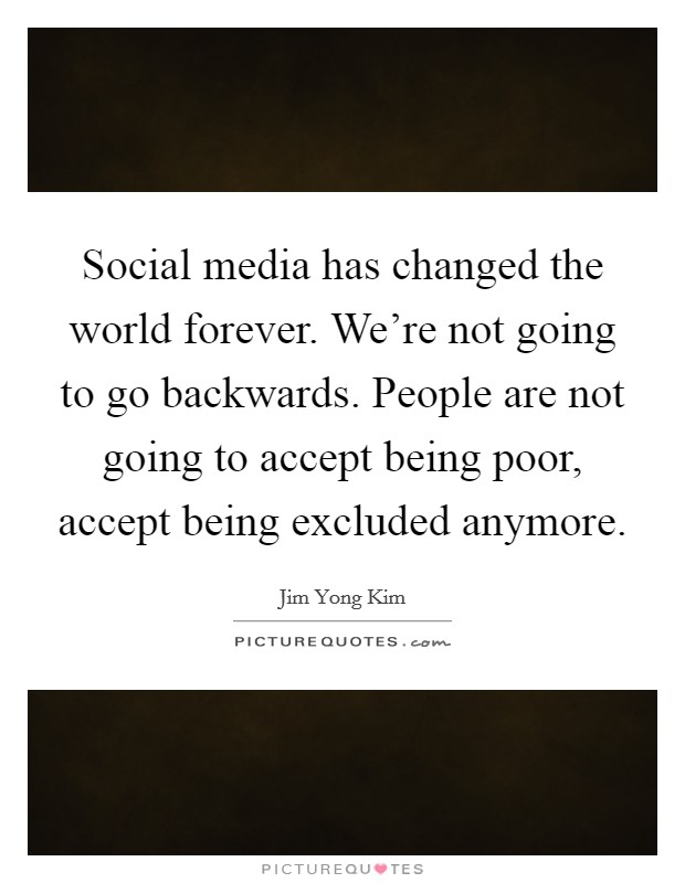 Social media has changed the world forever. We're not going to go backwards. People are not going to accept being poor, accept being excluded anymore Picture Quote #1