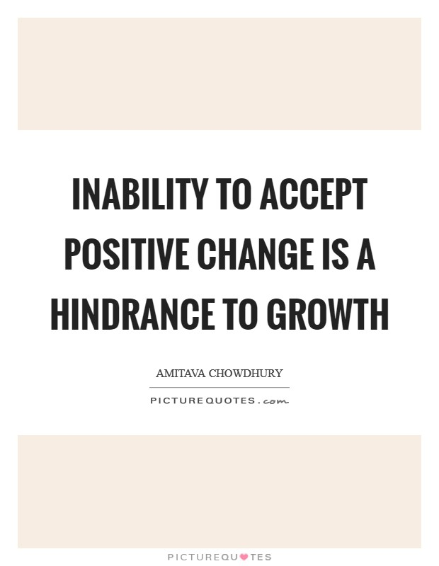 Inability to accept positive change is a hindrance to growth Picture Quote #1