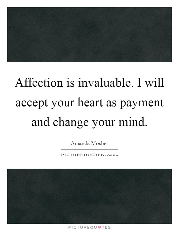 Affection is invaluable. I will accept your heart as payment and change your mind Picture Quote #1