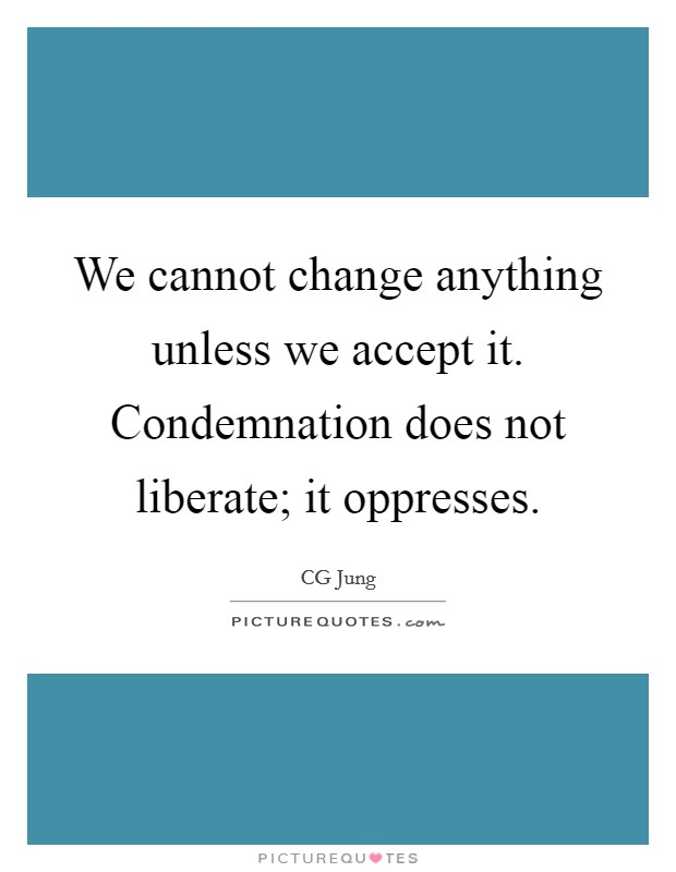 We cannot change anything unless we accept it. Condemnation does not liberate; it oppresses Picture Quote #1