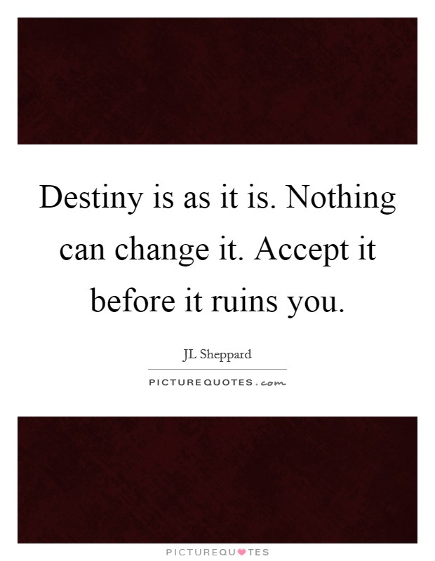 Destiny is as it is. Nothing can change it. Accept it before it ruins you Picture Quote #1