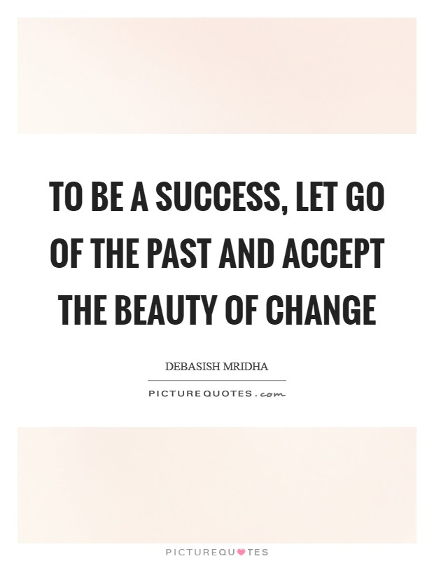 To be a success, let go of the past and accept the beauty of change Picture Quote #1
