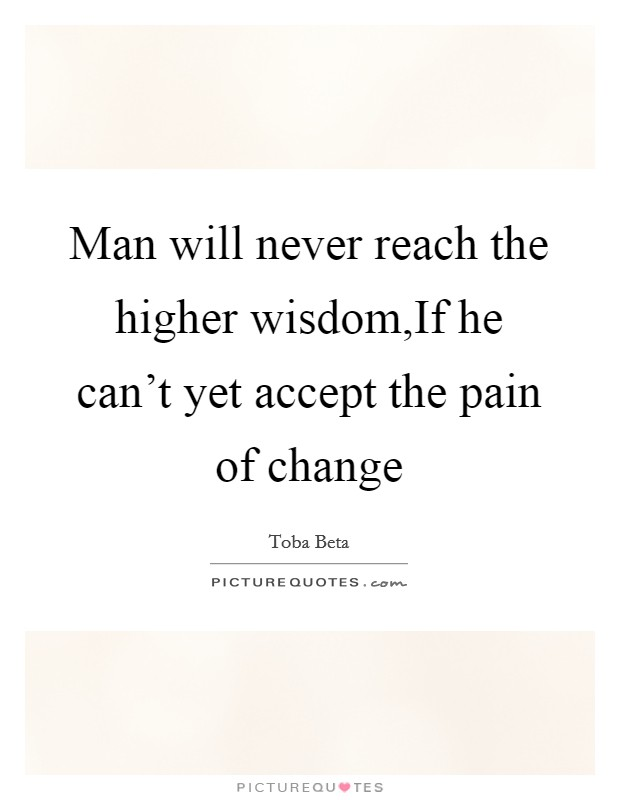Man will never reach the higher wisdom,If he can't yet accept the pain of change Picture Quote #1