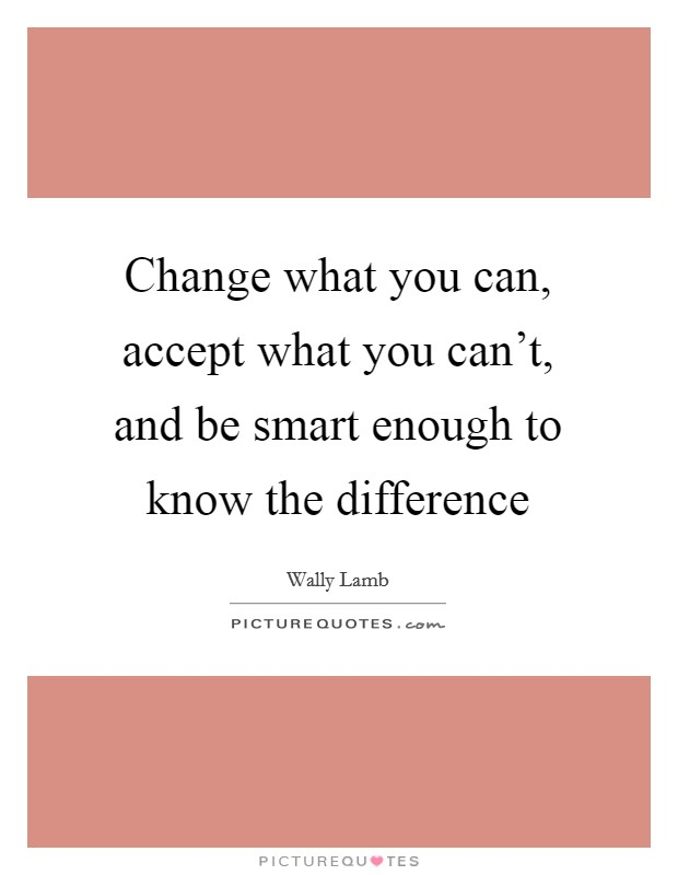 Change what you can, accept what you can't, and be smart enough to know the difference Picture Quote #1