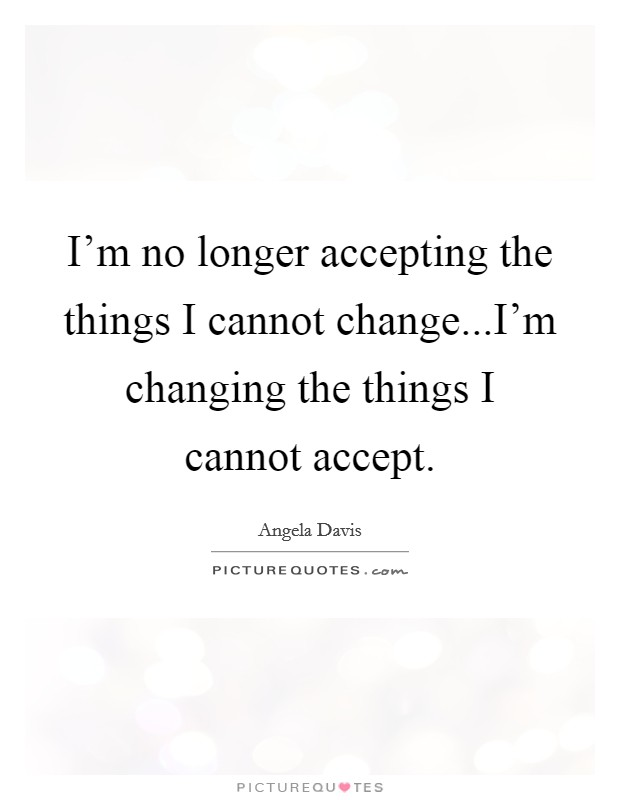 I'm no longer accepting the things I cannot change...I'm changing the things I cannot accept Picture Quote #1