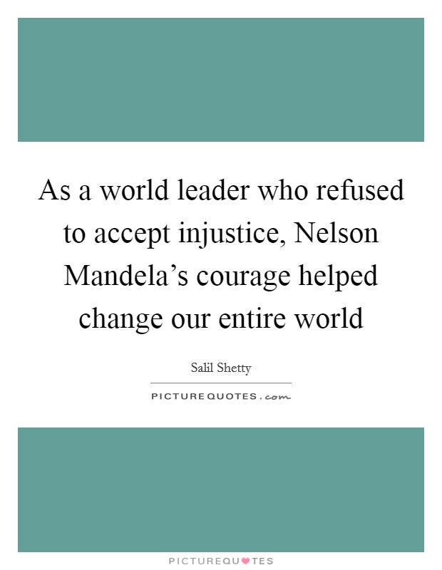 As a world leader who refused to accept injustice, Nelson Mandela's courage helped change our entire world Picture Quote #1
