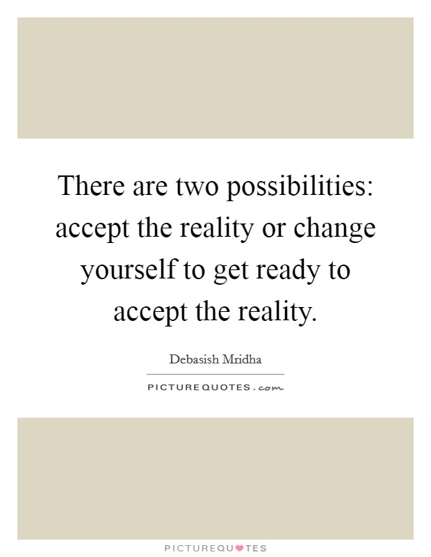 There are two possibilities: accept the reality or change yourself to get ready to accept the reality Picture Quote #1
