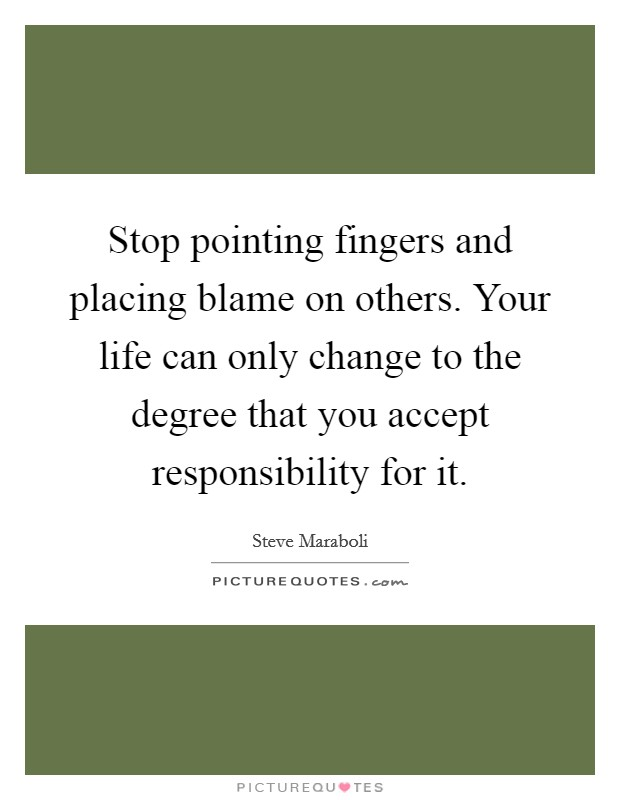 Stop pointing fingers and placing blame on others. Your life can only change to the degree that you accept responsibility for it Picture Quote #1