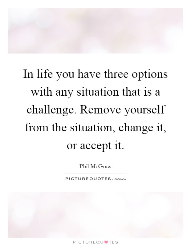 In life you have three options with any situation that is a challenge. Remove yourself from the situation, change it, or accept it Picture Quote #1