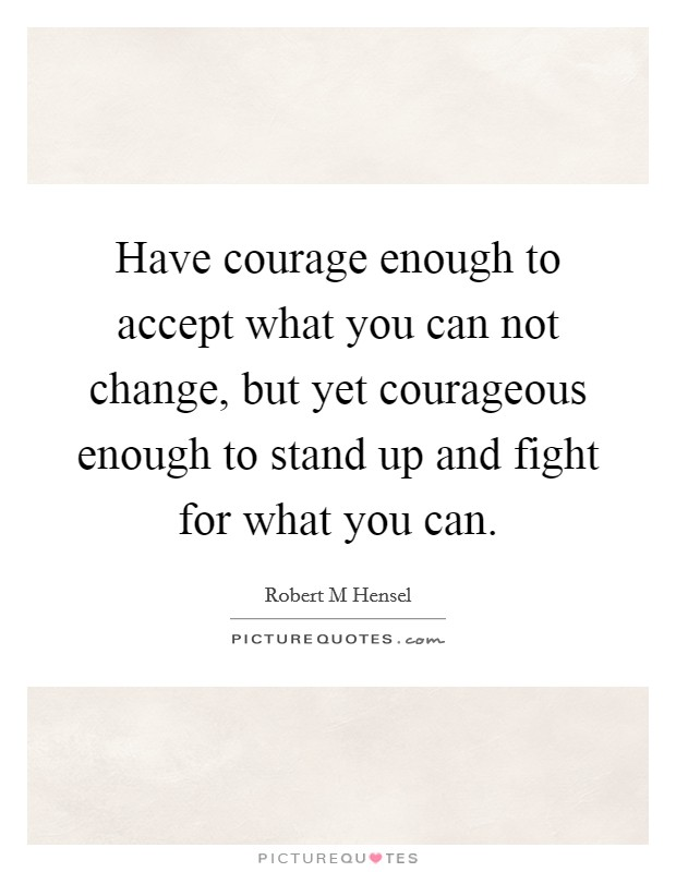 Have courage enough to accept what you can not change, but yet courageous enough to stand up and fight for what you can Picture Quote #1