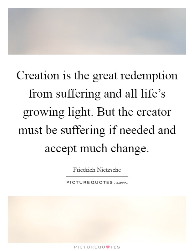 Creation is the great redemption from suffering and all life's growing light. But the creator must be suffering if needed and accept much change Picture Quote #1