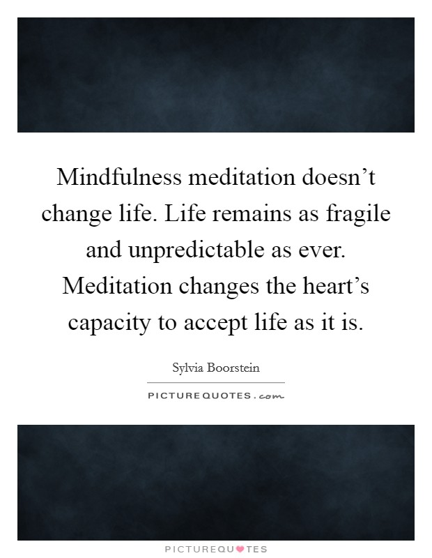Mindfulness meditation doesn't change life. Life remains as fragile and unpredictable as ever. Meditation changes the heart's capacity to accept life as it is Picture Quote #1