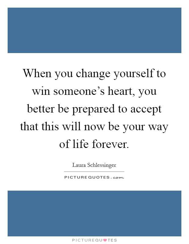 When you change yourself to win someone's heart, you better be prepared to accept that this will now be your way of life forever Picture Quote #1
