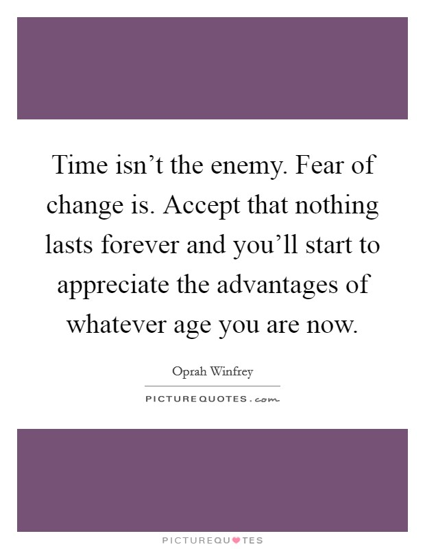 Time isn't the enemy. Fear of change is. Accept that nothing lasts forever and you'll start to appreciate the advantages of whatever age you are now Picture Quote #1