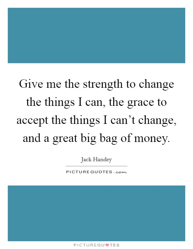 Give me the strength to change the things I can, the grace to accept the things I can't change, and a great big bag of money Picture Quote #1