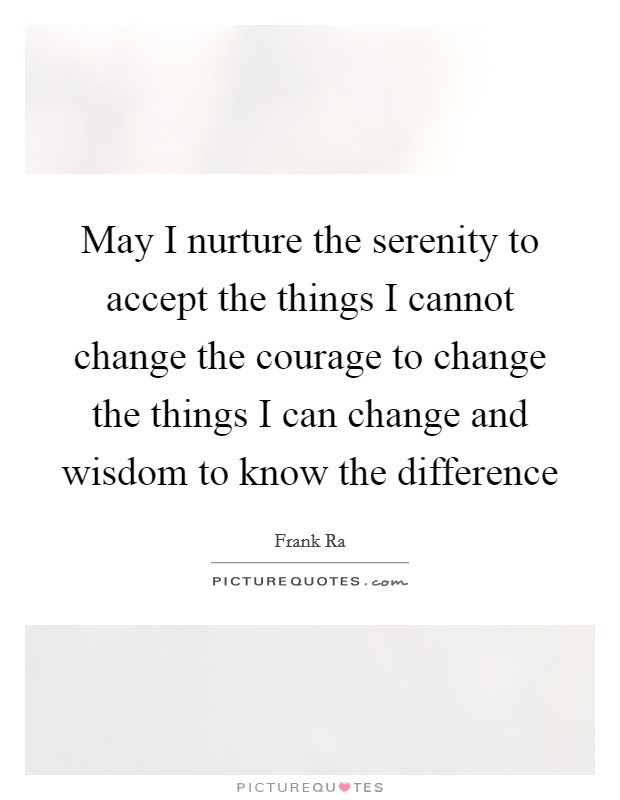 May I nurture the serenity to accept the things I cannot change the courage to change the things I can change and wisdom to know the difference Picture Quote #1