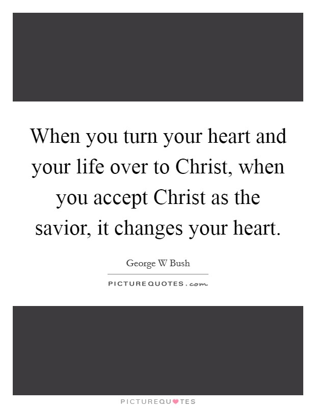 When you turn your heart and your life over to Christ, when you accept Christ as the savior, it changes your heart Picture Quote #1