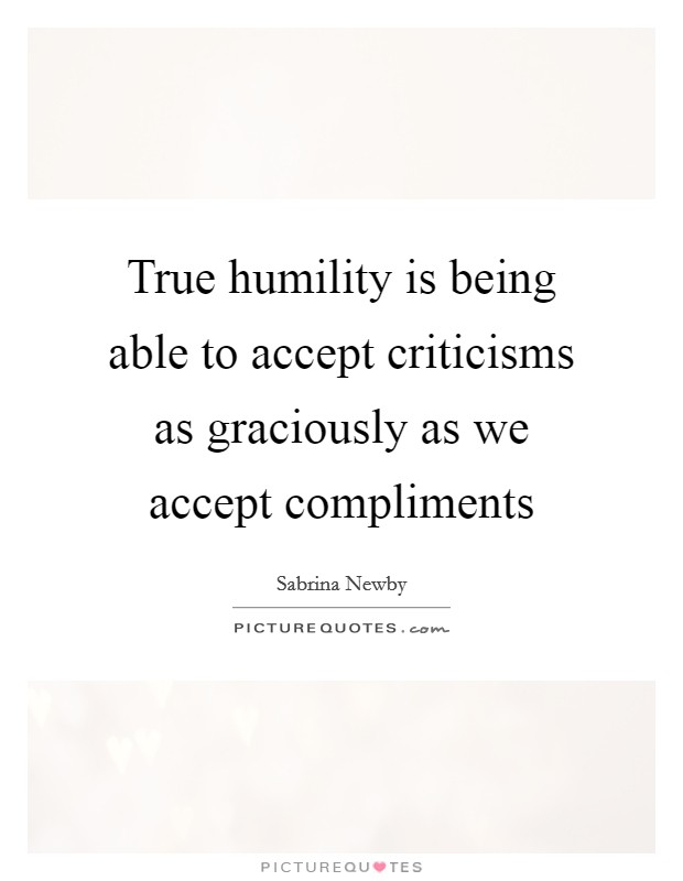 True humility is being able to accept criticisms as graciously as we accept compliments Picture Quote #1