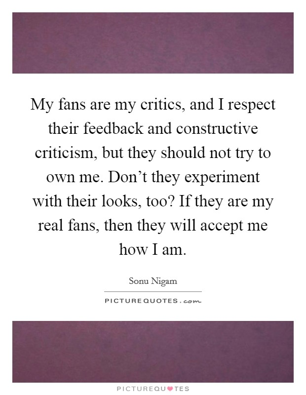 My fans are my critics, and I respect their feedback and constructive criticism, but they should not try to own me. Don't they experiment with their looks, too? If they are my real fans, then they will accept me how I am Picture Quote #1