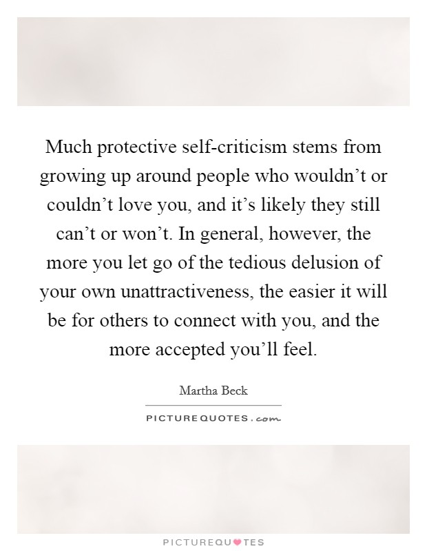 Much protective self-criticism stems from growing up around people who wouldn't or couldn't love you, and it's likely they still can't or won't. In general, however, the more you let go of the tedious delusion of your own unattractiveness, the easier it will be for others to connect with you, and the more accepted you'll feel Picture Quote #1